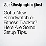 Got a New Smartwatch or Fitness Tracker? Here Are Some Setup Tips. | Hayley Tsukayama