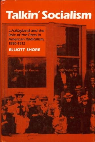 Talkin' Socialism: J.A. Wayland and the Role of the Press in American Radicalism, 1890-1912, Elliott Shore