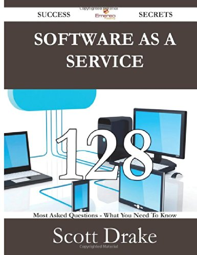 Software as a Service 128 Success Secrets: 128 Most Asked Questions On Software as a Service - What You Need To Know