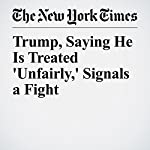 Trump, Saying He Is Treated 'Unfairly,' Signals a Fight | Maggie Haberman,Glenn Thrush