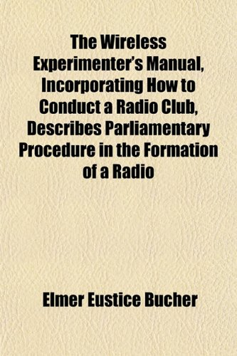 The Wireless Experimenter's Manual, Incorporating How to Conduct a Radio Club, Describes Parliamentary Procedure in the Formation of a Radio