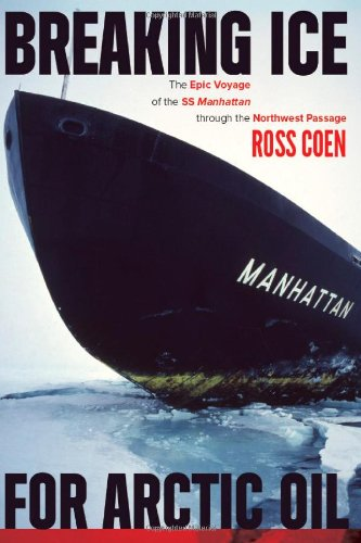 Breaking Ice for Arctic Oil: The Epic Voyage of the SS Manhattan through the Northwest Passage: Ross Coen: 9781602231696: Amazon.com: Books