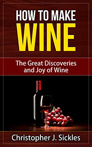 How To Make Wine - The Great Discoveries and Joy of Wine by Sickles Christopher