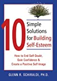 10 Simple Solutions for Building Self-Esteem: How to End Self-Doubt, Gain Confidence, & Create a Positive Self-Image: How to End Self-doubt, Gain Confidence, and Create a Positive