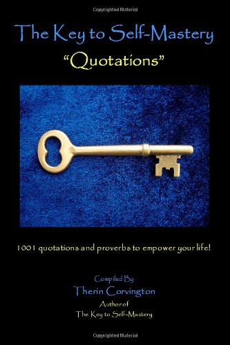 The Key to Self-Mastery Quotations: 1001 quotations and proverbs to empower your life!