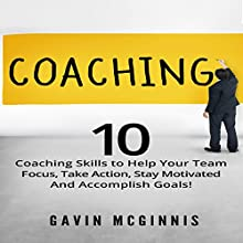 Coaching: 10 Coaching Skills to Help Your Team Focus, Take Action, Stay Motivated and Accomplish Goals! Audiobook by Gavin McGinnis Narrated by Steve White