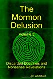 The Mormon Delusion: Discarded Doctrines and Nonsense Revelations (Volume 3)