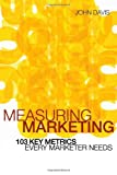 John Davis Measuring Marketing: 103 Key Metrics Every Marketer Needs
