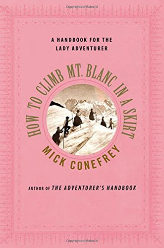 How to Climb Mt. Blanc in a Skirt: A Handbook for the Lady Adventurer PDF