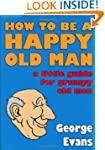 How to be a Happy Old Man: A Little G...