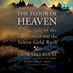 The Floor of Heaven: A True Tale of the Last Frontier and the Yukon Gold Rush | Howard Blum