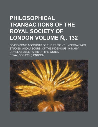 Philosophical transactions of the Royal Society of London Volume Ñ. 132; giving some accounts of the present undertakings, studies, and labours, of ... in many considerable parts of the world