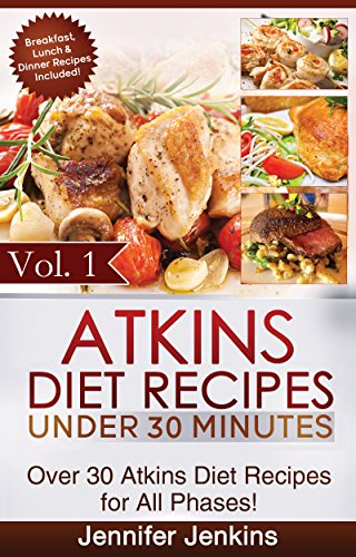 Atkins Diet Recipes Under 30 Minutes Vol. 1: Over 30 Atkins Recipes For All Phases & Includes Atkins Induction Recipes (Atkins Diet Cookbook) by Jennifer Jenkins