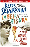 La Bella Figura: A Field Guide to the Italian Mind (0767914406) by Severgnini, Beppe