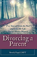 Divorcing a Parent: Free Yourself from the Past and Live the Life You've Always Wanted