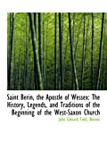 Saint Berin, the Apostle of Wessex: The History, Legends, and Traditions of the Beginning of the Wes