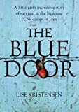 Lise Kristensen The Blue Door: A Liitle Girl's Incredible Story of Survival in the Japanese POW Camps of Java: A Little Girl's Incredible Story of Survival in the Japanese POW Camps of Java