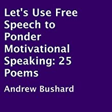 Let's Use Free Speech to Ponder Motivational Speaking: 25 Poems (       UNABRIDGED) by Andrew Bushard Narrated by Bobby Bryant
