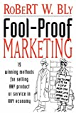 Fool-Proof Marketing: 15 Winning Methods for Selling Any Product or Service in Any Economy (0471236098) by Bly, Robert W.