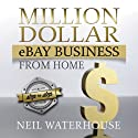 Million Dollar eBay Business From: Home A Step By Step Guide Audiobook by Neil Waterhouse Narrated by Andrew Hadwal