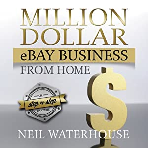 Million Dollar eBay Business From: Home A Step By Step Guide | [Neil Waterhouse]