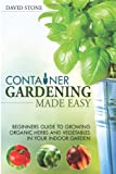 David Stone Container Gardening Made Easy: Beginners Guide to Growing Organic Herbs and Vegetables in Your Indoor Garden