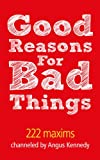 img - for Good Reasons For Bad Things: 222 Maxims channeled by Angus Kennedy book / textbook / text book