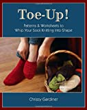Toe-Up! Patterns and Worksheets to Whip Your Sock Knitting Into Shape