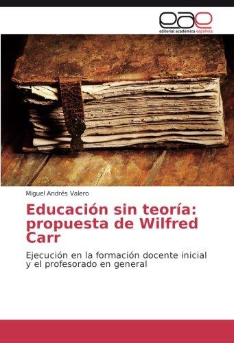 Educación sin teoría propuesta de Wilfred Carr Ejecución en la formación docente inicial y el profesorado en general  [Valero, Miguel Andrés] (Tapa Blanda)