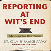 Reporting at Wit's End: Tales from The New Yorker | [St. Clair McKelway]