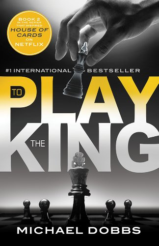 To Play the King: The explosive political thriller that inspired the hit Netflix series (House of Cards Book 2)