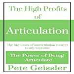 The High Profits of Articulation: The High Costs of Inarticulation Convert Neatly to Profits: The Power of Being Articulate   Pete Geissler