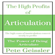 The High Profits of Articulation: The High Costs of Inarticulation Convert Neatly to Profits: The Power of Being Articulate (       UNABRIDGED) by Pete Geissler Narrated by Dave Wright