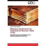 Música y músicos en la Catedral de Murcia: 1600-1750: Actividad musical postridentina en el entorno catedralicio...
