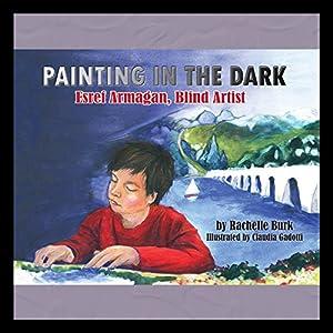 Painting in the Dark: Esref Armagan, Blind Artist Hörbuch von Rachelle Burk Gesprochen von: Bronson Pinchot, Katherine Kellgren