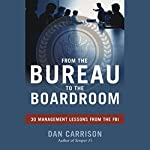 From the Bureau to the Boardroom: 30 Management Lessons from the FBI | Dan Carrison