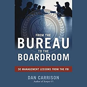 From the Bureau to the Boardroom: 30 Management Lessons from the FBI | [Dan Carrison]