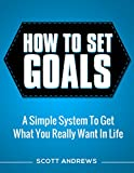 How To Set Goals: A Simple System to Get What You Really Want in Your Life