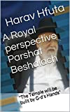 "A Royal perspective  Parshat Beshalach: ""The Temple will be built by G-ds Hands"" (The Book of Semot 4)"