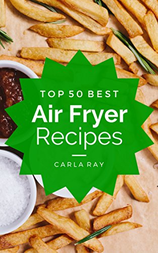 Air Fryer: Top 50 Best Air Fryer Recipes - The Quick, Easy, & Delicious Everyday Cookbook! by Carla Ray