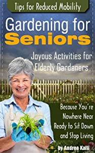 Gardening for Seniors - Joyous Activities for Elderly Gardeners with Tips for Reduced Mobility