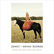 Never Broken: Songs Are Only Half the Story (       UNABRIDGED) by  Jewel Narrated by  Jewel
