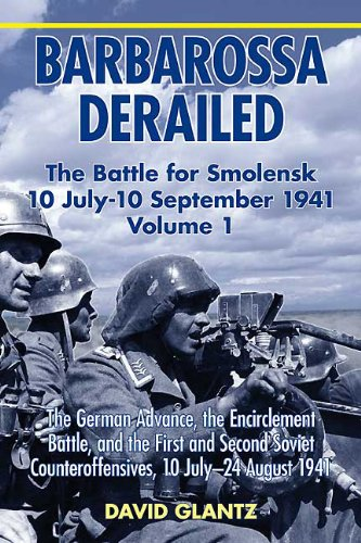 David M. Glantz - Barbarossa Derailed: The Battle for Smolensk 10 July-10 September 1941 Volume 1. The German Advance The Encirclement Battle and the First and Second Soviet Counteroffensives 10 July-24 August 1941