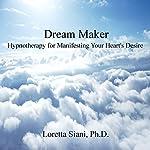 Dream Maker: Hypnotherapy for Manifesting Your Heart's Desire | Loretta Siani