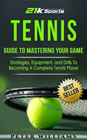 Tennis: Guide to Mastering Your Game- Strategies, Equipment and Drills To Becoming A Complete Tennis Player (Tennis, Tennis dampeners, Tennis wristbands)