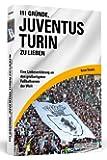 111 Gründe, Juventus Turin zu lieben: Eine Liebeserklärung an den großartigsten Fußballverein der Welt