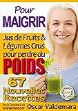 Pour MAIGRIR : 67 recettes faciles de Jus de Fruits et de Légumes Crus Détox pour perdre du poids: La Méthode Facile pour perdre du poids et détoxifier ... ET DURABLEMENT (Mon Atelier Santé t. 4)...