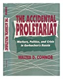 The Accidental Proletariat: Workers, Politics, and Crisis in Gorbachevs Russia
