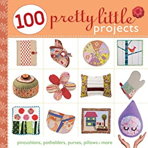 100 Pretty Little Projects: Pincushions, Potholders, Purses, Pillows & More (Pretty Little Series)