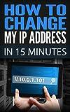 How To Change My IP Address In 15 Minutes: Guide How To Change Your IP, Hide My IP Free, Ip Changer Software, Change IP Online, Locate IP, Find IP Address, IP Hider Book